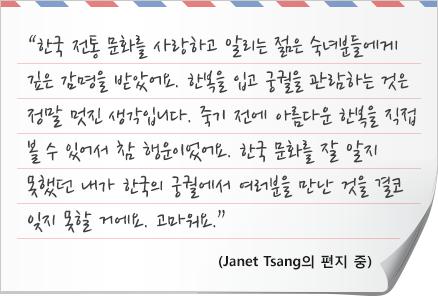 """""""한국 전통 문화를 사랑하고 알리는 젊은 숙녀분들에게  깊은 감명을 받았어요. 한복을 입고 궁궐을 관람하는 것은  정말 멋진 생각입니다. 죽기 전에 아름다운 한복을 직접 볼 수 있어서 참 행운이었어요. 한국 문화를 잘 알지  못했던 내가 한국의 궁궐에서 여러분을 만난 것을 결코  잊지 못할 거에요. 고마워요.""""- Janet Tsang의 편지 중"""