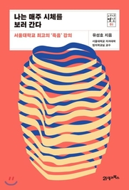 서울대학교 최고의 '죽음'강의라는 부제를 달고 나온 유성호의 '나는 매주 시체를 보러 간다'.